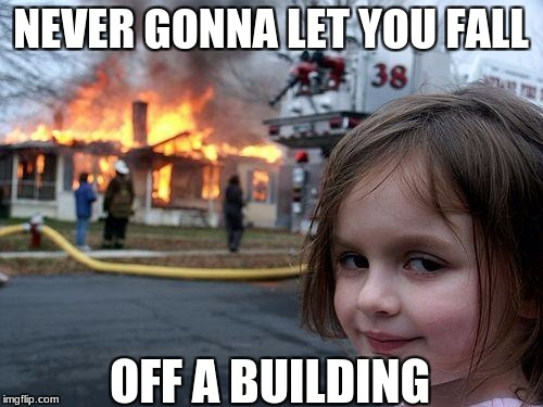 Disaster Girl Meme | NEVER GONNA LET YOU FALL OFF A BUILDING | image tagged in memes,disaster girl | made w/ Imgflip meme maker