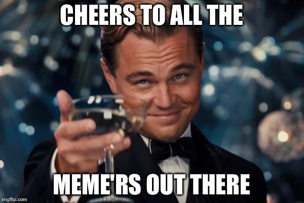 Leonardo Dicaprio Cheers |  CHEERS TO ALL THE; MEME'RS OUT THERE | image tagged in memes,leonardo dicaprio cheers | made w/ Imgflip meme maker