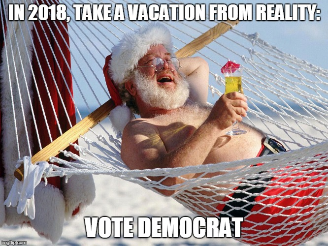Paid For By The DNC | IN 2018, TAKE A VACATION FROM REALITY: VOTE DEMOCRAT | image tagged in santa vacation,memes,democrats | made w/ Imgflip meme maker