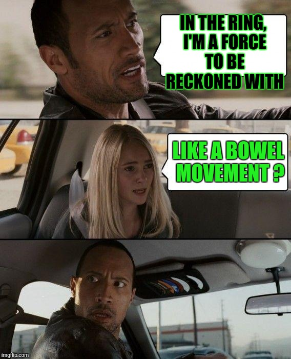 What Makes You Say That ? | IN THE RING, I'M A FORCE TO BE RECKONED WITH LIKE A BOWEL MOVEMENT ? | image tagged in memes,the rock driving | made w/ Imgflip meme maker
