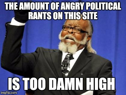 Too Damn High Meme | THE AMOUNT OF ANGRY POLITICAL RANTS ON THIS SITE IS TOO DAMN HIGH | image tagged in memes,too damn high | made w/ Imgflip meme maker