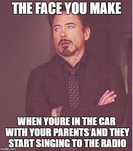 Face You Make Robert Downey Jr Meme | THE FACE YOU MAKE WHEN YOURE IN THE CAR WITH YOUR PARENTS AND THEY START SINGING TO THE RADIO | image tagged in memes,face you make robert downey jr | made w/ Imgflip meme maker