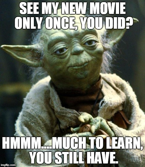 Disney's Latest Guilt-Trip Campaign | SEE MY NEW MOVIE ONLY ONCE, YOU DID? HMMM....MUCH TO LEARN, YOU STILL HAVE. | image tagged in memes,star wars yoda | made w/ Imgflip meme maker