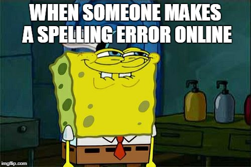 Dont You Squidward Meme | WHEN SOMEONE MAKES A SPELLING ERROR ONLINE | image tagged in memes,dont you squidward | made w/ Imgflip meme maker