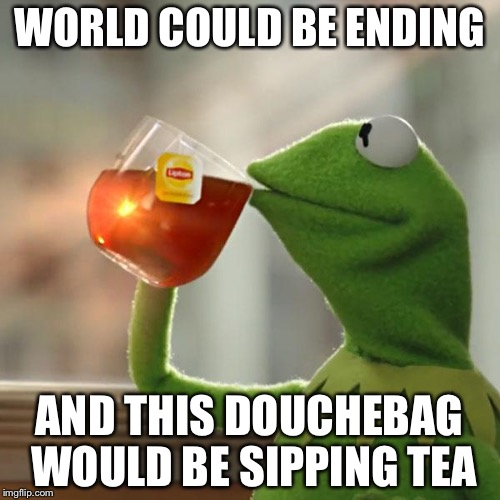 But Thats None Of My Business Meme | WORLD COULD BE ENDING AND THIS DOUCHEBAG WOULD BE SIPPING TEA | image tagged in memes,but thats none of my business,kermit the frog | made w/ Imgflip meme maker