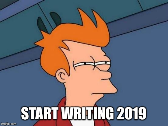 Futurama Fry Meme | START WRITING 2019 | image tagged in memes,futurama fry | made w/ Imgflip meme maker