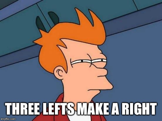 Futurama Fry Meme | THREE LEFTS MAKE A RIGHT | image tagged in memes,futurama fry | made w/ Imgflip meme maker
