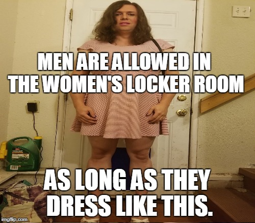 MEN ARE ALLOWED IN THE WOMEN'S LOCKER ROOM AS LONG AS THEY DRESS LIKE THIS. | made w/ Imgflip meme maker