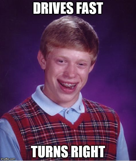 Bad Luck Brian Meme | DRIVES FAST TURNS RIGHT | image tagged in memes,bad luck brian | made w/ Imgflip meme maker