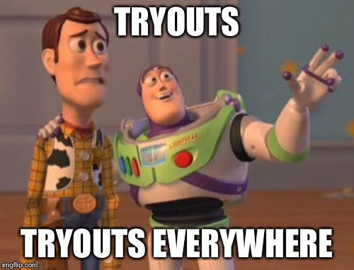 Back to school soon :( | TRYOUTS TRYOUTS EVERYWHERE | image tagged in memes,x x everywhere | made w/ Imgflip meme maker