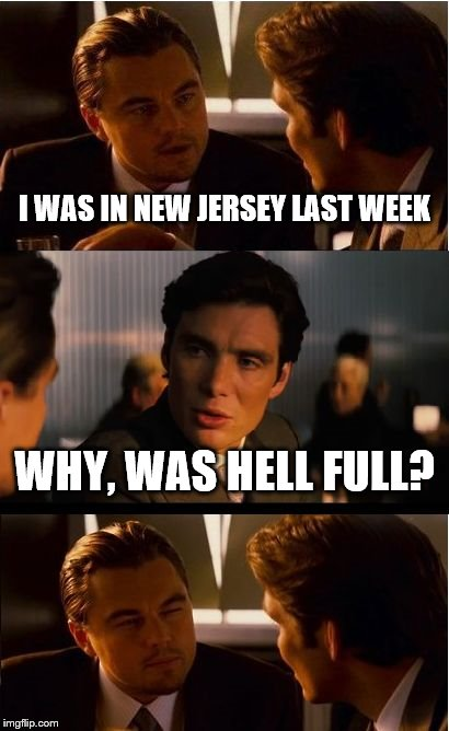 They prefer the Garden State | I WAS IN NEW JERSEY LAST WEEK WHY, WAS HELL FULL? | image tagged in memes,inception,new jersey | made w/ Imgflip meme maker