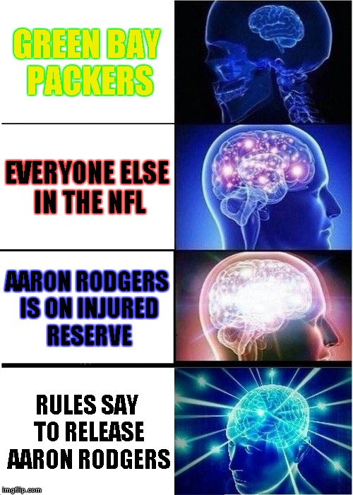 Expanding Brain | GREEN BAY PACKERS EVERYONE ELSE IN THE NFL AARON RODGERS IS ON INJURED RESERVE RULES SAY TO RELEASE AARON RODGERS | image tagged in memes,expanding brain | made w/ Imgflip meme maker