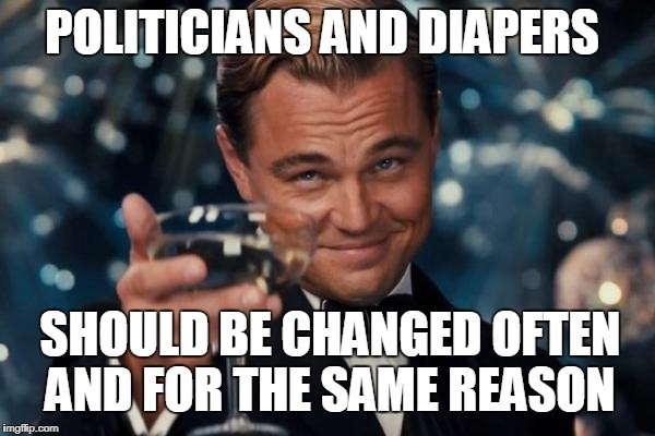 Leonardo Dicaprio Cheers Meme | POLITICIANS AND DIAPERS SHOULD BE CHANGED OFTEN AND FOR THE SAME REASON | image tagged in memes,leonardo dicaprio cheers | made w/ Imgflip meme maker