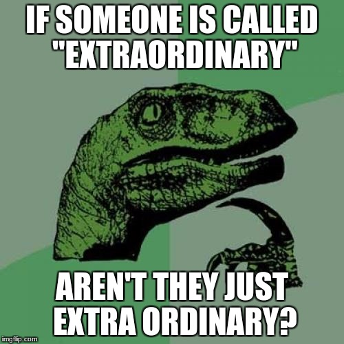 "Philosoraptor Meme | IF SOMEONE IS CALLED  ""EXTRAORDINARY"" AREN'T THEY JUST EXTRA ORDINARY? 