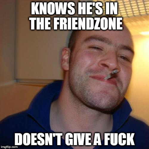 Quite literally | KNOWS HE'S IN THE FRIENDZONE DOESN'T GIVE A F**K | image tagged in memes,good guy greg,friendzone,nsfw | made w/ Imgflip meme maker