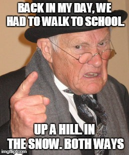 Back In My Day Meme | BACK IN MY DAY, WE HAD TO WALK TO SCHOOL. UP A HILL. IN THE SNOW. BOTH WAYS | image tagged in memes,back in my day | made w/ Imgflip meme maker