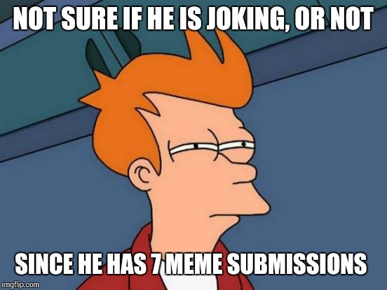 Futurama Fry Meme | NOT SURE IF HE IS JOKING, OR NOT SINCE HE HAS 7 MEME SUBMISSIONS | image tagged in memes,futurama fry | made w/ Imgflip meme maker