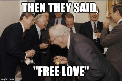 "Laughing Men In Suits Meme | THEN THEY SAID, ""FREE LOVE"" 