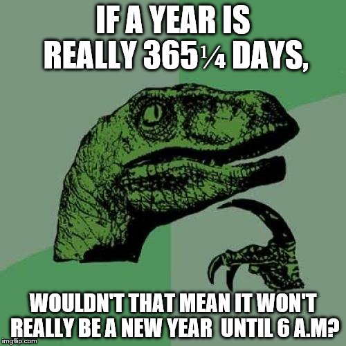 Philosoraptor |  IF A YEAR IS REALLY 365⅟₄ DAYS, WOULDN'T THAT MEAN IT WON'T REALLY BE A NEW YEAR  UNTIL 6 A.M? | image tagged in memes,philosoraptor | made w/ Imgflip meme maker