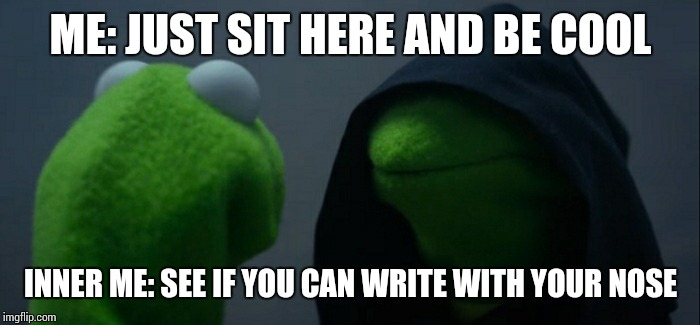Evil Kermit Meme | ME: JUST SIT HERE AND BE COOL INNER ME: SEE IF YOU CAN WRITE WITH YOUR NOSE | image tagged in memes,evil kermit | made w/ Imgflip meme maker