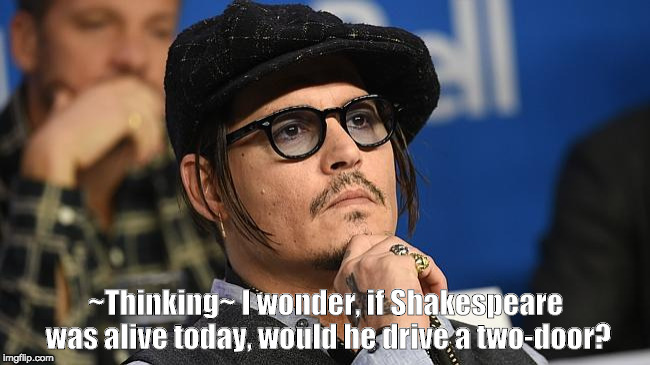 ~Thinking~ I wonder, if Shakespeare was alive today, would he drive a two-door? | image tagged in concerned johnny depp | made w/ Imgflip meme maker