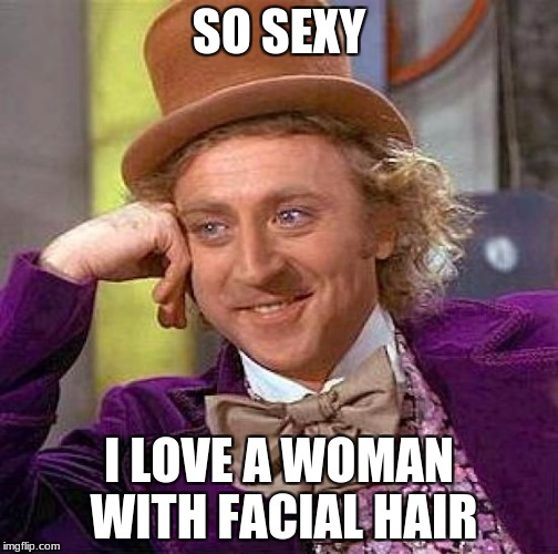 Creepy Condescending Wonka Meme | SO SEXY I LOVE A WOMAN WITH FACIAL HAIR | image tagged in memes,creepy condescending wonka | made w/ Imgflip meme maker