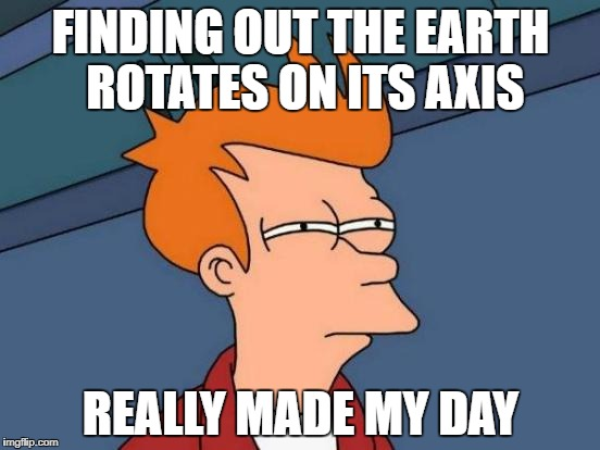 Futurama Fry Meme | FINDING OUT THE EARTH ROTATES ON ITS AXIS REALLY MADE MY DAY | image tagged in memes,futurama fry | made w/ Imgflip meme maker