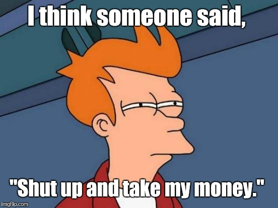 "Futurama Fry Meme | I think someone said, ""Shut up and take my money."" 