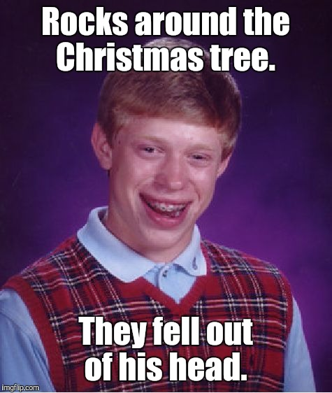 Bad Luck Brian Meme | Rocks around the Christmas tree. They fell out of his head. | image tagged in memes,bad luck brian | made w/ Imgflip meme maker