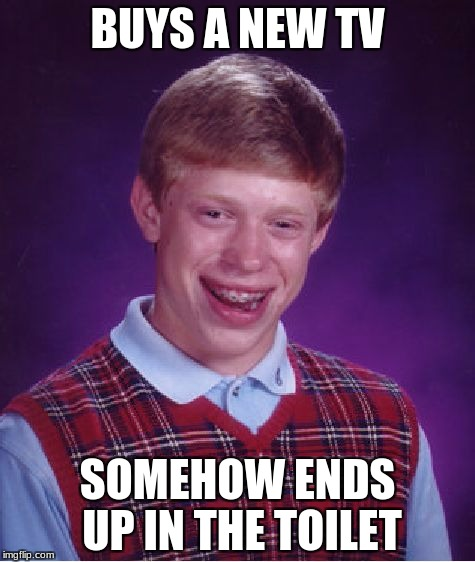 Bad Luck Brian Meme | BUYS A NEW TV SOMEHOW ENDS UP IN THE TOILET | image tagged in memes,bad luck brian | made w/ Imgflip meme maker