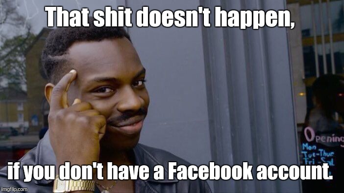 Roll Safe Think About It Meme | That shit doesn't happen, if you don't have a Facebook account. | image tagged in memes,roll safe think about it | made w/ Imgflip meme maker