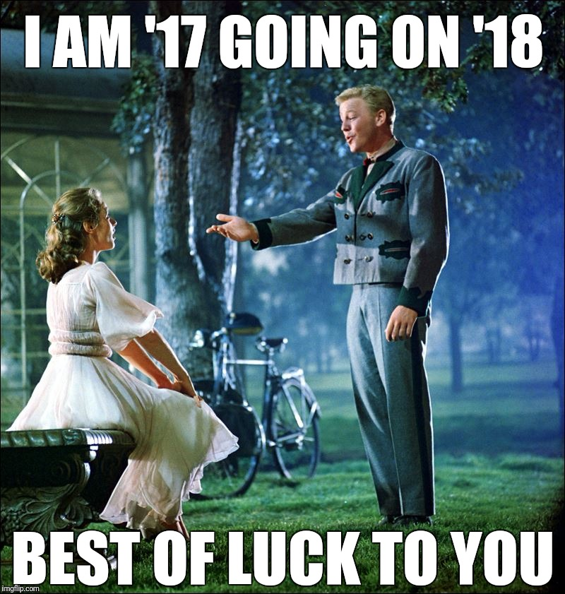 I am 17 going on 18 best of luck to you | I AM '17 GOING ON '18 BEST OF LUCK TO YOU | image tagged in 2017,2018,good luck | made w/ Imgflip meme maker