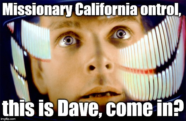 Space Odyssey it's me, Dave | Missionary California ontrol, this is Dave, come in? | image tagged in space odyssey it's me,dave | made w/ Imgflip meme maker