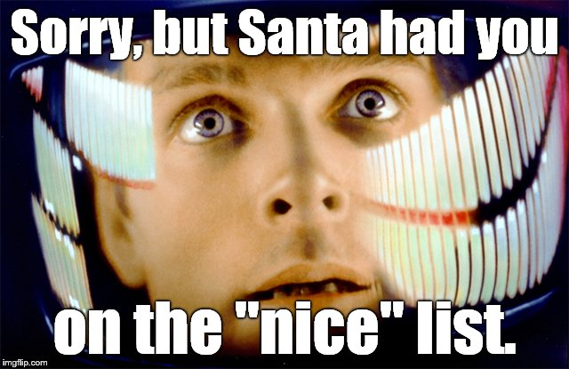 "Space Odyssey it's me, Dave | Sorry, but Santa had you on the ""nice"" list. 