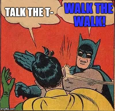 Batman Slapping Robin Meme | TALK THE T- WALK THE WALK! | image tagged in memes,batman slapping robin | made w/ Imgflip meme maker