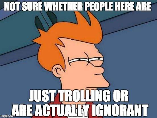 Some of these memes have me like | NOT SURE WHETHER PEOPLE HERE ARE JUST TROLLING OR ARE ACTUALLY IGNORANT | image tagged in memes,futurama fry,trolling,ignorance,not sure if,special kind of stupid | made w/ Imgflip meme maker