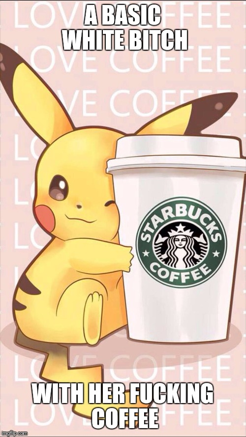 A BASIC WHITE B**CH WITH HER F**KING COFFEE | image tagged in memes,pikachu,coffee | made w/ Imgflip meme maker