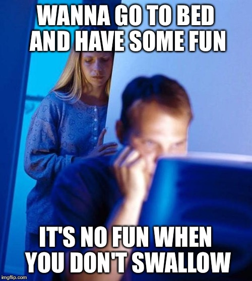 computer search wife |  WANNA GO TO BED AND HAVE SOME FUN; IT'S NO FUN WHEN YOU DON'T SWALLOW | image tagged in computer search wife | made w/ Imgflip meme maker
