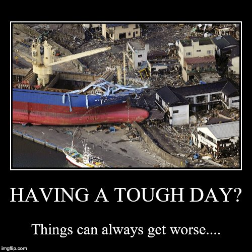 HAVING A TOUGH DAY? | Things can always get worse.... | image tagged in funny,demotivationals | made w/ Imgflip demotivational maker