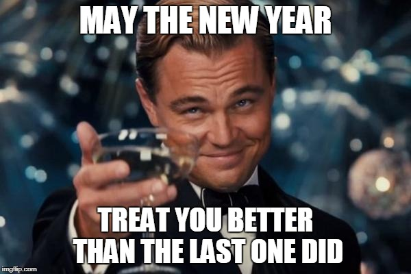 Nothing special, *and* I'm nearly a day early, but cheers in 2018. | MAY THE NEW YEAR TREAT YOU BETTER THAN THE LAST ONE DID | image tagged in memes,leonardo dicaprio cheers,happy new year,2018 | made w/ Imgflip meme maker