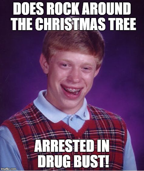 Bad Luck Brian Meme | DOES ROCK AROUND THE CHRISTMAS TREE ARRESTED IN DRUG BUST! | image tagged in memes,bad luck brian | made w/ Imgflip meme maker