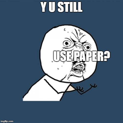 Y U No Meme | Y U STILL USE PAPER? | image tagged in memes,y u no | made w/ Imgflip meme maker