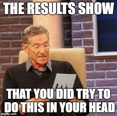 Maury Lie Detector Meme | THE RESULTS SHOW THAT YOU DID TRY TO DO THIS IN YOUR HEAD | image tagged in memes,maury lie detector | made w/ Imgflip meme maker
