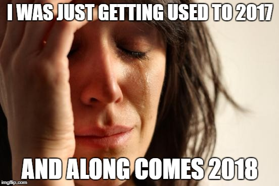 First World Problems Meme | I WAS JUST GETTING USED TO 2017 AND ALONG COMES 2018 | image tagged in memes,first world problems,happy new year | made w/ Imgflip meme maker