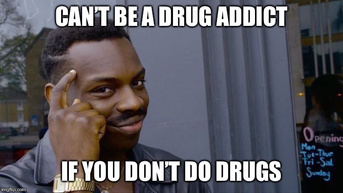 Roll Safe Think About It Meme | CAN'T BE A DRUG ADDICT IF YOU DON'T DO DRUGS | image tagged in memes,roll safe think about it | made w/ Imgflip meme maker