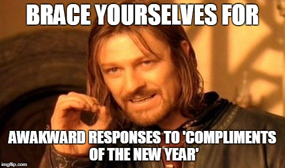 One Does Not Simply Meme | BRACE YOURSELVES FOR AWAKWARD RESPONSES TO 'COMPLIMENTS OF THE NEW YEAR' | image tagged in memes,one does not simply | made w/ Imgflip meme maker