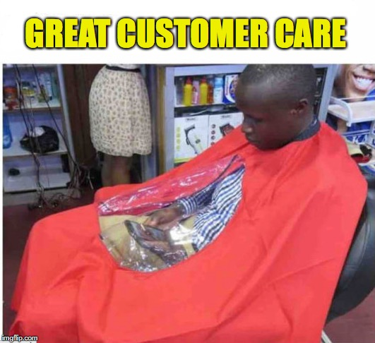 When You're Already Used To Holding Still | GREAT CUSTOMER CARE | image tagged in memers,barber | made w/ Imgflip meme maker