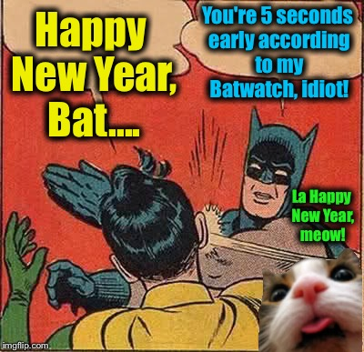 Happy New Year ImgFlippers, from EvilmandoEvil and Fluffy!  | Happy New Year, Bat.... You're 5 seconds early according to my Batwatch, idiot! La Happy New Year, meow! | image tagged in memes,batman slapping robin,evilmandoevil,funny | made w/ Imgflip meme maker