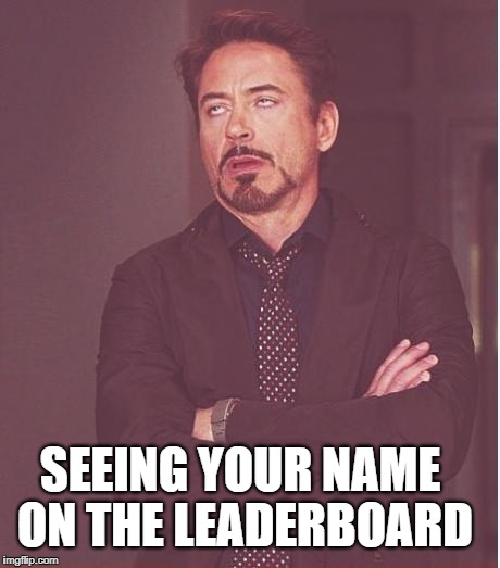 Face You Make Robert Downey Jr Meme | SEEING YOUR NAME ON THE LEADERBOARD | image tagged in memes,face you make robert downey jr | made w/ Imgflip meme maker