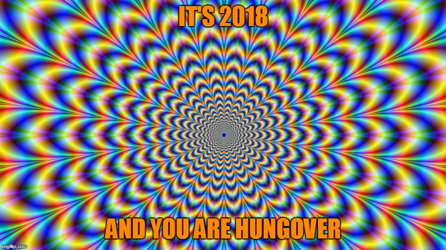 IT'S 2018 AND YOU ARE HUNGOVER | image tagged in god hypnosis | made w/ Imgflip meme maker
